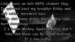 Libby here on deh KKPS student blog.. Iz wurried bout my brudder Kibby and deh odder daredevil bois takin deh hang gliden klass...dey culd hurt demselvez I'z hopin Mickey Squrrelchaser dun't take dat klass cuz he's mai boifren!  It'z too scary!