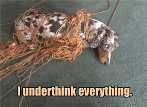 I underthink everything.