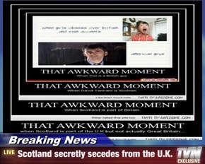 Breaking News - Scotland secretly secedes from the U.K.