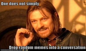 One does not simply  Drop random memes into a conversation