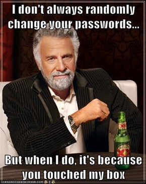 I don't always randomly change your passwords...  But when I do, it's because you touched my box