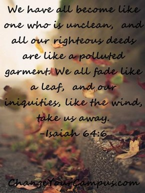 We have all become like one who is unclean,  and all our righteous deeds are like a polluted garment. We all fade like a leaf,  and our iniquities, like the wind, take us away.                              -Isaiah 64:6  ChangeYourCampus.com