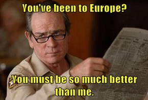 You've been to Europe?  You must be so much better than me.