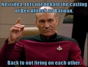 New idea. Lets not debate the casting of Ben Affleck as Batman.  Back to not firing on each other.
