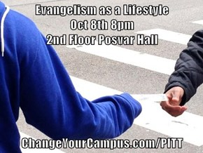 Evangelism as a Lifestyle                          Oct 8th 8pm                                                       2nd Floor Posvar Hall  ChangeYourCampus.com/PITT