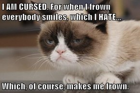 I AM CURSED. For when I frown everybody smiles, which I HATE...  Which, of course, makes me frown.