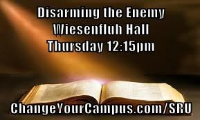 Disarming the Enemy                                                  Wiesenfluh Hall                                                    Thursday 12:15pm  ChangeYourCampus.com/SRU