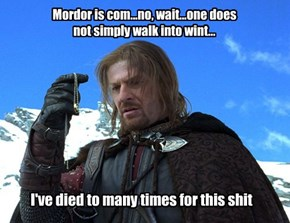 Mordor is com...no, wait...one does not simply walk into wint...