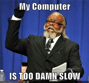My Computer  IS TOO DAMN SLOW