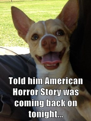 Told him American Horror Story was coming back on tonight...
