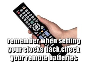 remember,when setting your clocks back,check your remote batteries