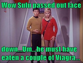 Wow Sulu passed out face   down...Um...he must have eaten a couple of Viagra...
