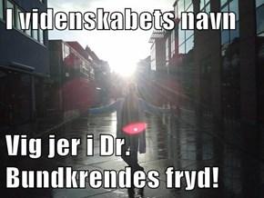 I videnskabets navn  Vig jer i Dr. Bundkrendes fryd!