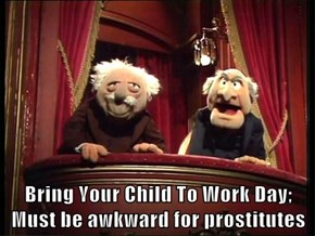 Bring Your Child To Work Day; Must be awkward for prostitutes