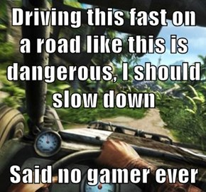 Driving this fast on a road like this is dangerous, I should slow down  Said no gamer ever