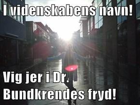 I videnskabens navn!  Vig jer i Dr. Bundkrendes fryd!