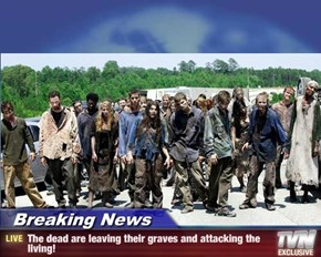 Breaking News - The dead are leaving their graves and attacking the living!