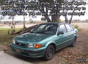 This is  the fabulous Estelle.  She was my Mom's 1995 Toyota Tercel DX .  She is over half way to 222,000 miles. The old girl just keeps on keepin' on!