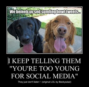 "I KEEP TELLING THEM ""YOU'RE TOO YOUNG FOR SOCIAL MEDIA"""