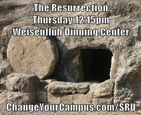 The Resurrection                                                                    Thursday 12:15pm                                                                    Weisenfluh Dinning Center  ChangeYourCampus.com/SRU