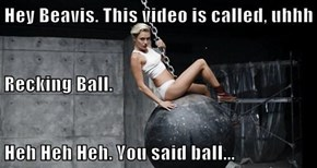 Hey Beavis. This video is called, uhhh Recking Ball. Heh Heh Heh. You said ball...