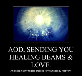 AOD, SENDING YOU HEALING BEAMS & LOVE.