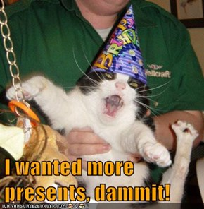 I wanted more presents, dammit!