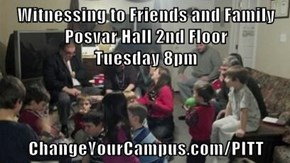 Witnessing to Friends and Family                                                                     Posvar Hall 2nd Floor                                                                   Tuesday 8pm  ChangeYourCampus.com/PITT