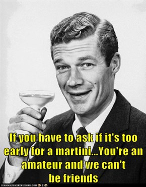 If you have to ask if it's too early for a martini...You're an amateur and we can't                       be friends