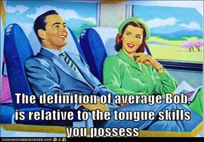 The definition of average Bob,          is relative to the tongue skills                          you possess
