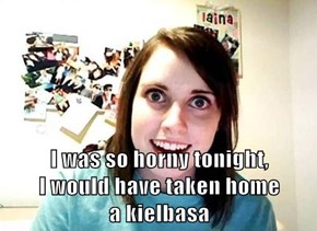 I was so h0rny tonight,                             I would have taken home                     a kielbasa