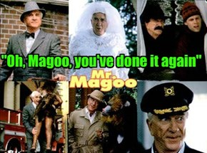 """""""Oh, Magoo, you've done it again"""""""