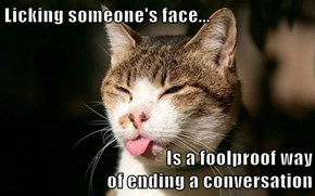 Licking someone's face...  Is a foolproof way                                             of ending a conversation