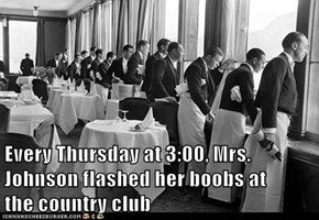 Every Thursday at 3:00, Mrs. Johnson flashed her b00bs at                               the country club