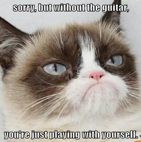 sorry, but without the guitar,  you're just playing with yourself.