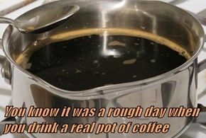 You know it was a rough day when you drink a real pot of coffee