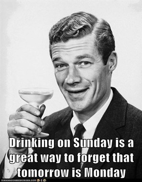 Drinking on Sunday is a great way to forget that tomorrow is Monday