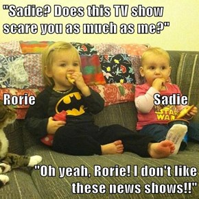 """Sadie? Does this TV show scare you as much as me?"" Rorie                                          Sadie ""Oh yeah, Rorie! I don't like these news shows!!"""