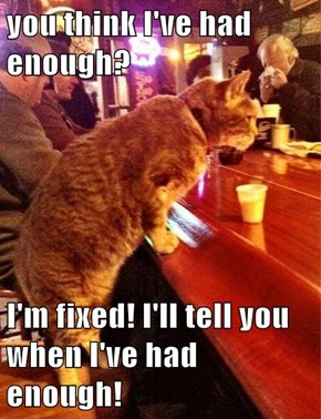 you think I've had enough?  I'm fixed! I'll tell you when I've had enough!