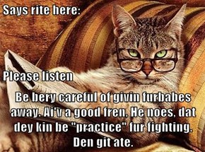 "Says rite here:  Please listen Be bery careful of givin furbabes  away. Ai'v a good fren, He noes, dat dey kin be ""practice"" fur fighting. Den git ate."