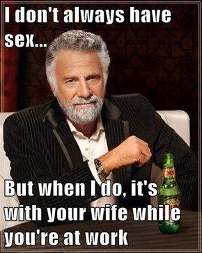 I don't always have sex...  But when I do, it's with your wife while you're at work