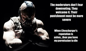 The moderators don't fear downvoting. They welcome it. Their punishment must be more severe