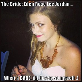 The Bride: Eden Rose Lee Jordan...  What a BABE, if I do say so myself :)