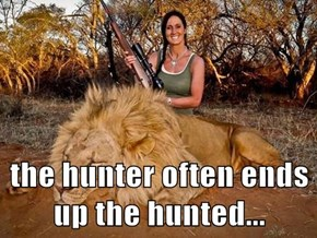 the hunter often ends up the hunted...