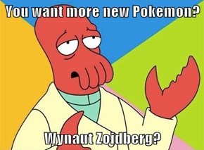 You want more new Pokemon?  Wynaut Zoidberg?