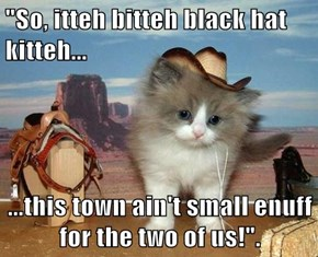 """So, itteh bitteh black hat kitteh...  ...this town ain't small enuff for the two of us!""."