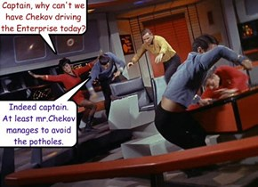 Captain, why can't we have Chekov driving the Enterprise today?