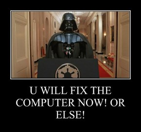 U WILL FIX THE COMPUTER NOW! OR ELSE!