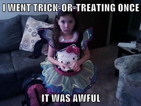 I WENT TRICK-OR-TREATING ONCE  IT WAS AWFUL