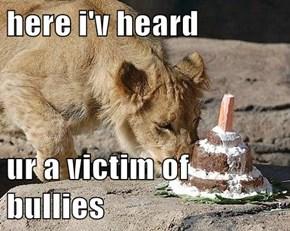 here i'v heard  ur a victim of bullies